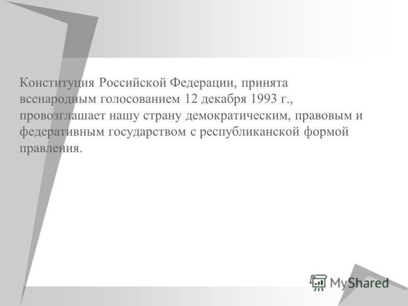 Конституция Российской Федерации, принята всенародным голосованием 12 декабря 1993 г., провозглашает нашу страну демократическим, правовым и федеративным государством с республиканской формой правления.