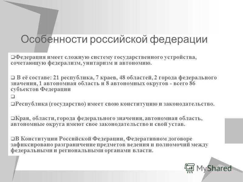 Особенности российской федерации Федерация имеет сложную систему государственного устройства, сочетающую федерализм, унитаризм и автономию. В её составе: 21 республика, 7 краев, 48 областей, 2 города федерального значения, 1 автономная область и 8 ав