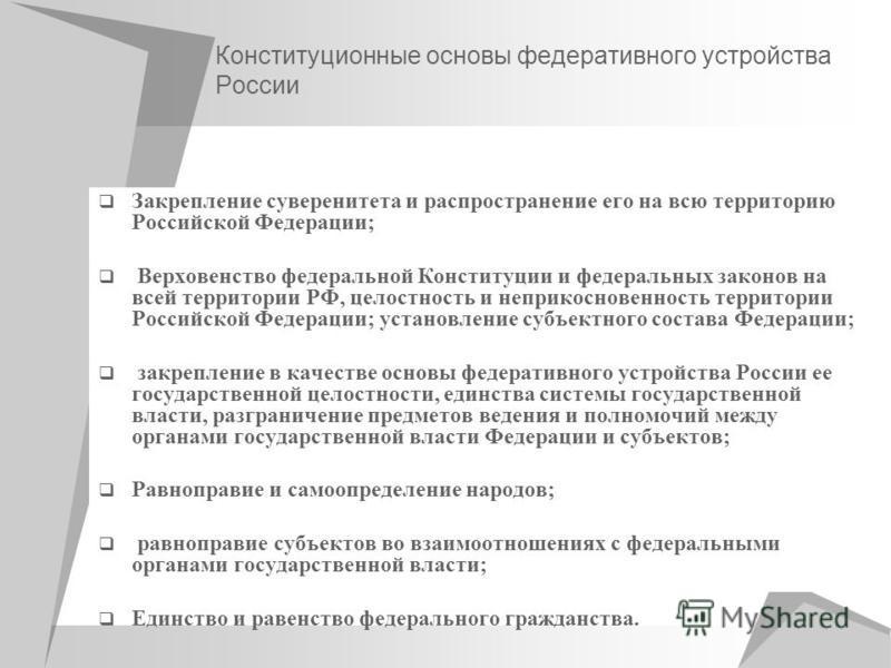 Конституционные основы федеративного устройства России Закрепление суверенитета и распространение его на всю территорию Российской Федерации; Верховенство федеральной Конституции и федеральных законов на всей территории РФ, целостность и неприкоснове