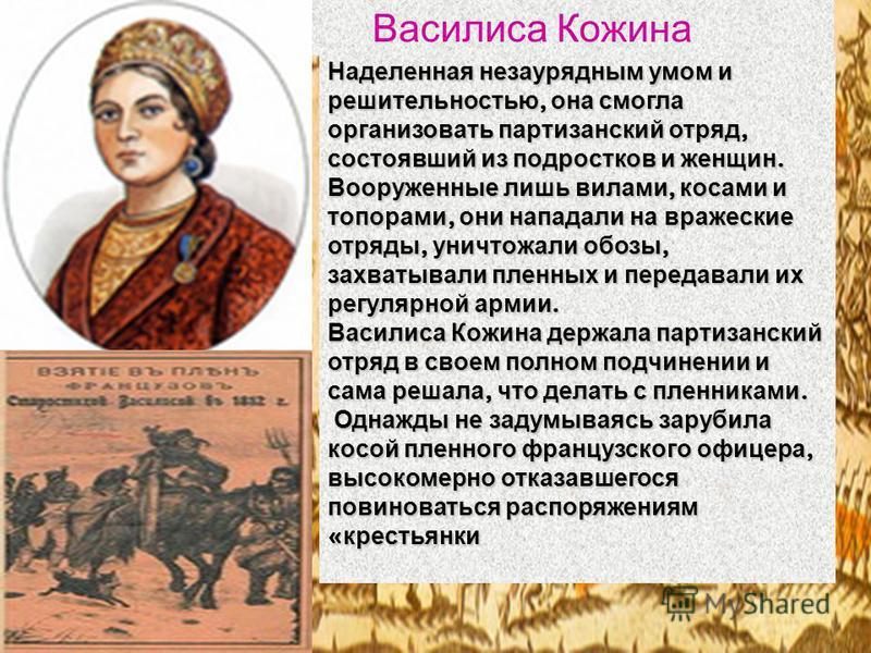 Наделенная незаурядным умом и решительностью, она смогла организовать партизанский отряд, состоявший из подростков и женщин. Вооруженные лишь вилами, косами и топорами, они нападали на вражеские отряды, уничтожали обозы, захватывали пленных и передав