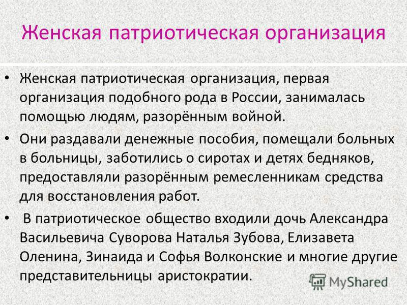 Женская патриотическая организация Женская патриотическая организация, первая организация подобного рода в России, занималась помощью людям, разорённым войной. Они раздавали денежные пособия, помещали больных в больницы, заботились о сиротах и детях
