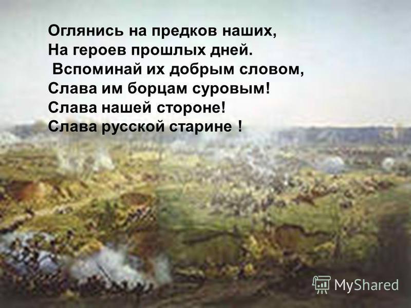 Оглянись на предков наших, На героев прошлых дней. Вспоминай их добрым словом, Слава им борцам суровым! Слава нашей стороне! Слава русской старине !