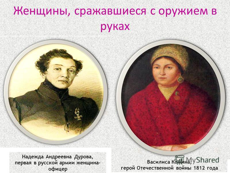 Женщины, сражавшиеся с оружием в руках Надежда Андреевна Дурова, первая в русской армии женщина- офицер Василиса Кожина, герой Отечественной войны 1812 года
