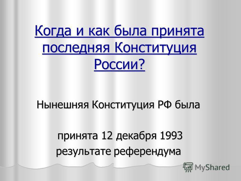 Когда и как была принята последняя Конституция России? Нынешняя Конституция РФ была принята 12 декабря 1993 результате референдума