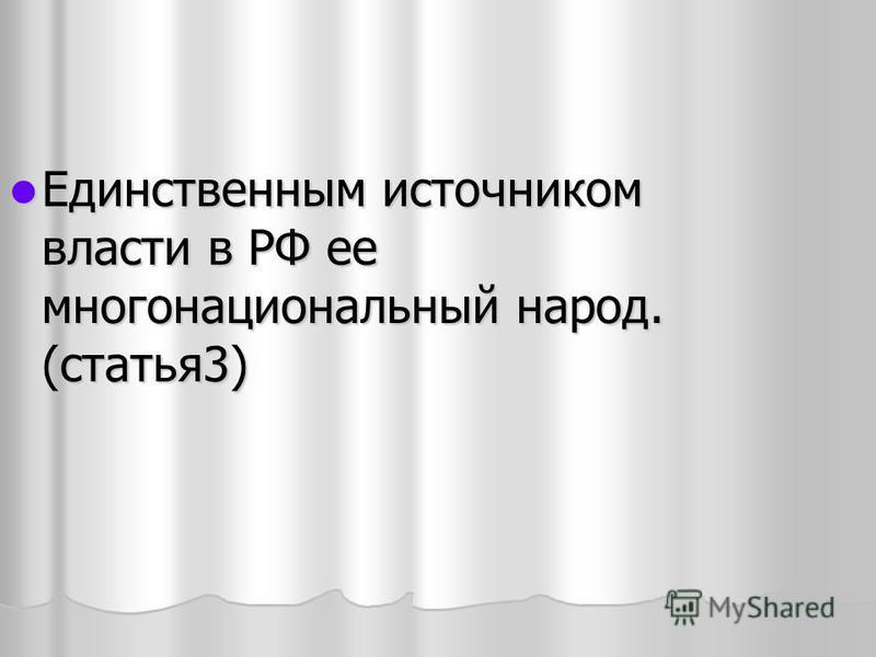 Единственным источником власти в РФ ее многонациональный народ. (статья 3)