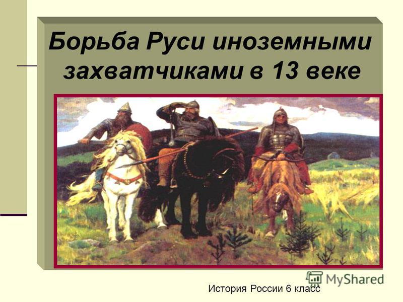 Борьба Руси иноземными захватчиками в 13 веке История России 6 класс
