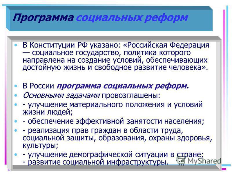 Программа социальных реформ В Конституции РФ указано: «Российская Федерация социальное государство, политика которого направлена на создание условий, обеспечивающих достойную жизнь и свободное развитие человека». В России программа социальных реформ.