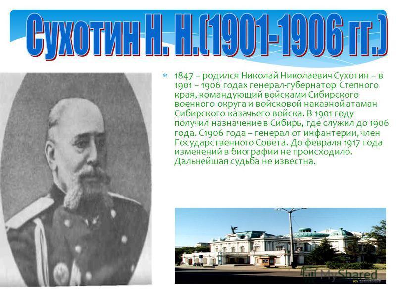 1847 – родился Николай Николаевич Сухотин – в 1901 – 1906 годах генерал-губернатор Степного края, командующий войсками Сибирского военного округа и войсковой наказной атаман Сибирского казачьего войска. В 1901 году получил назначение в Сибирь, где сл