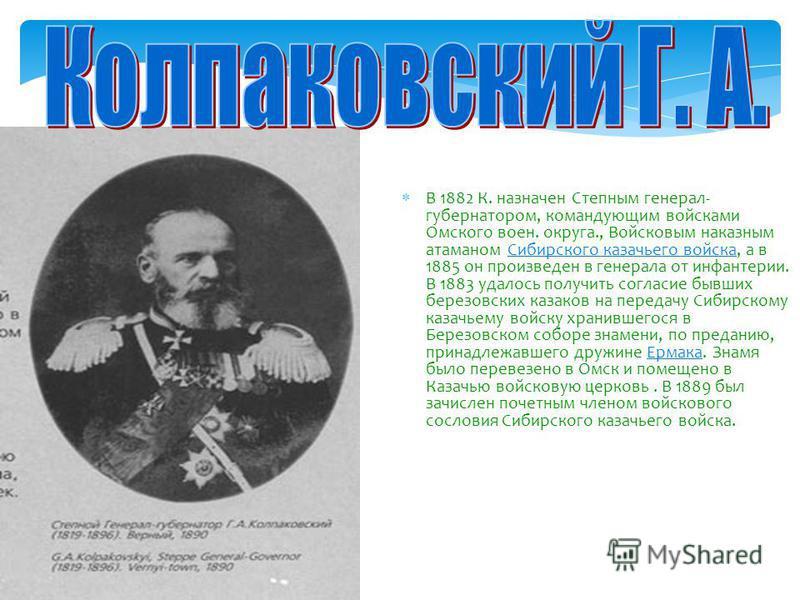 В 1882 К. назначен Степным генерал- губернатором, командующим войсками Омского воен. округа., Войсковым наказным атаманом Сибирского казачьего войска, а в 1885 он произведен в генерала от инфантерии. В 1883 удалось получить согласие бывших березовски