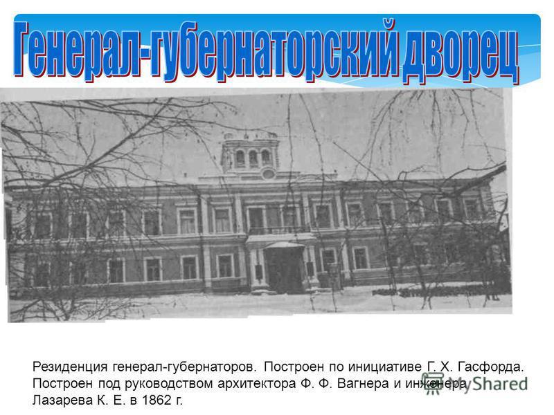 Резиденция генерал-губернаторов. Построен по инициативе Г. Х. Гасфорда. Построен под руководством архитектора Ф. Ф. Вагнера и инженера Лазарева К. Е. в 1862 г.