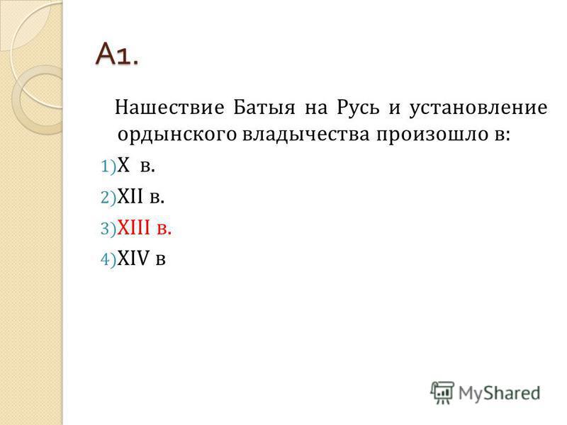 А 1. Нашествие Батыя на Русь и установление ордынского владычества произошло в: 1) Х в. 2) XII в. 3) XIII в. 4) XIV в