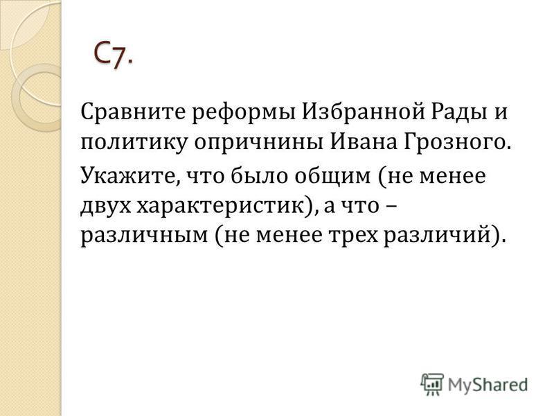 С 7. Сравните реформы Избранной Рады и политику опричнины Ивана Грозного. Укажите, что было общим (не менее двух характеристик), а что – различным (не менее трех различий).