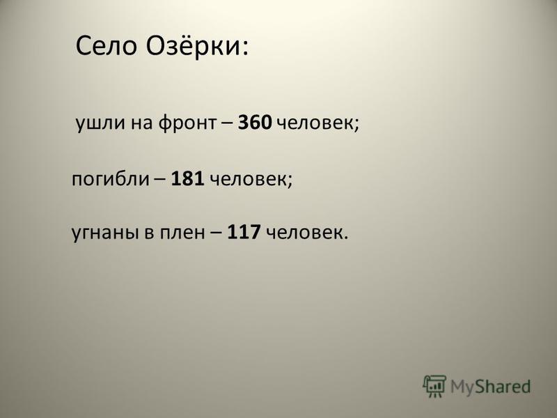 Село Озёрки: ушли на фронт – 360 человек; погибли – 181 человек; угнаны в плен – 117 человек.