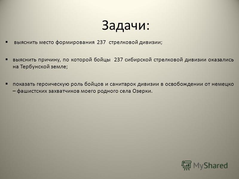 Задачи: выяснить место формирования 237 стрелковой дивизии; выяснить причину, по которой бойцы 237 сибирской стрелковой дивизии оказались на Тербунской земле; показать героическую роль бойцов и санитарок дивизии в освобождении от немецко – фашистских