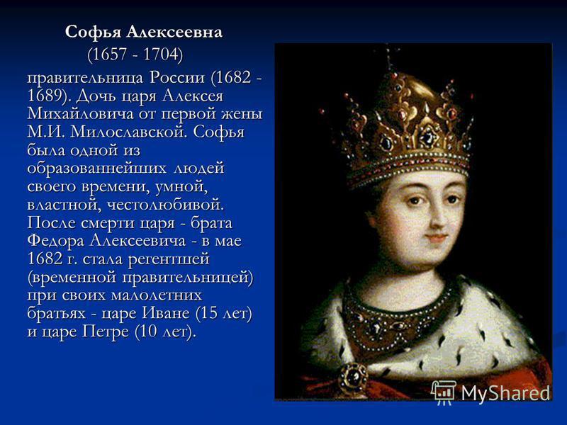 Софья Алексеевна Софья Алексеевна (1657 - 1704) правительница России (1682 - 1689). Дочь царя Алексея Михайловича от первой жены М.И. Милославской. Софья была одной из образованнейших людей своего времени, умной, властной, честолюбивой. После смерти