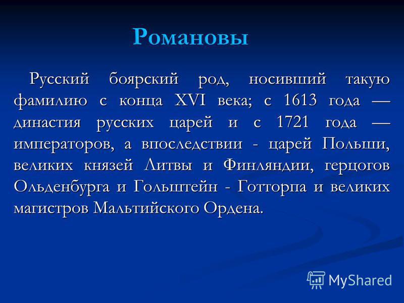 Русский боярский род, носивший такую фамилию с конца XVI века; с 1613 года династия русских царей и с 1721 года императоров, а впоследствии - царей Польши, великих князей Литвы и Финляндии, герцогов Ольденбурга и Гольштейн - Готторпа и великих магист