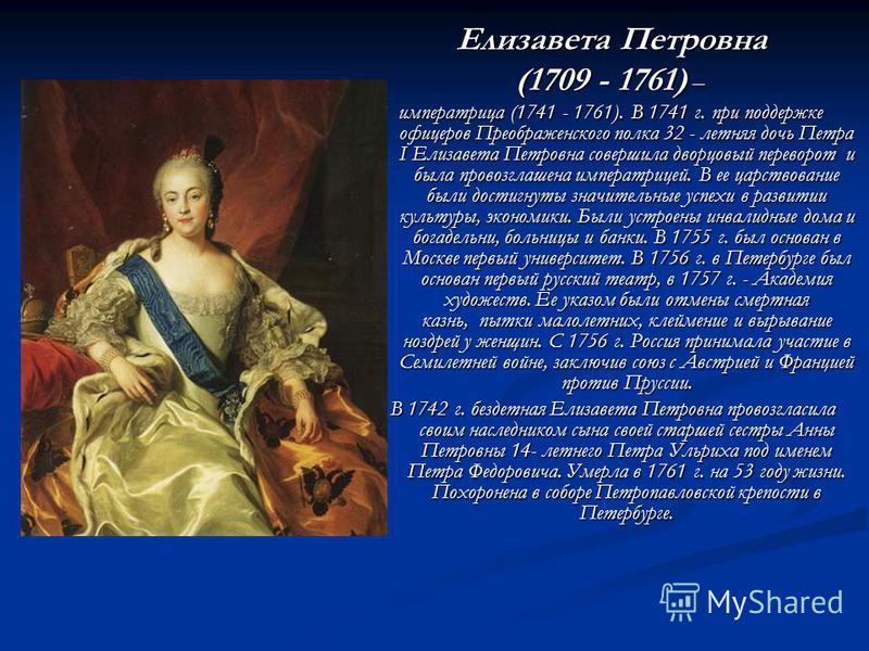 Елизавета Петровна Елизавета Петровна (1709 - 1761) – императрица (1741 - 1761). В 1741 г. при поддержке офицеров Преображенского полка 32 - летняя дочь Петра I Елизавета Петровна совершила дворцовый переворот и была провозглашена императрицей. В ее