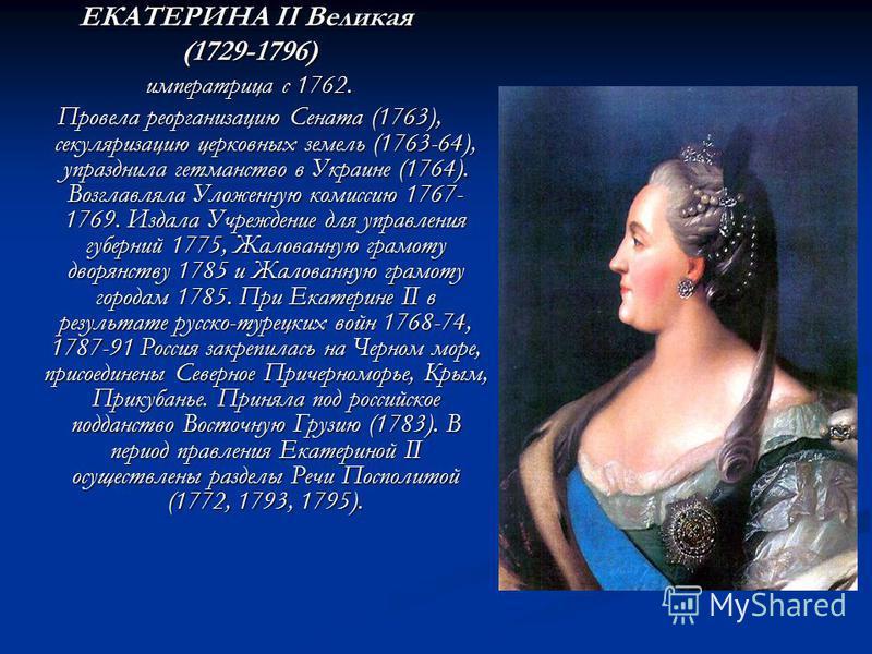 ЕКАТЕРИНА II Великая ЕКАТЕРИНА II Великая (1729-1796) императрица с 1762. Провела реорганизацию Сената (1763), секуляризацию церковных земель (1763-64), упразднила гетманство в Украине (1764). Возглавляла Уложенную комиссию 1767- 1769. Издала Учрежде