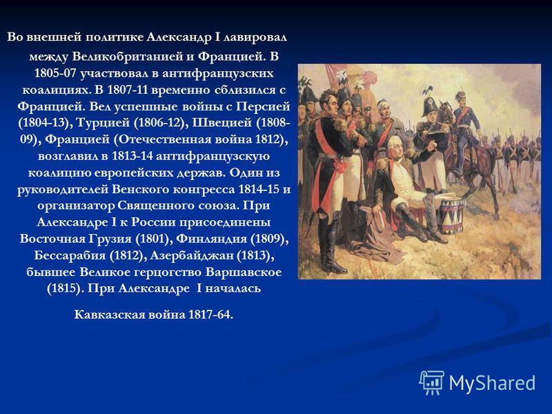 Во внешней политике Александр I лавировал между Великобританией и Францией. В 1805-07 участвовал в антифранцузских коалициях. В 1807-11 временно сблизился с Францией. Вел успешные войны с Персией (1804-13), Турцией (1806-12), Швецией (1808- 09), Фран