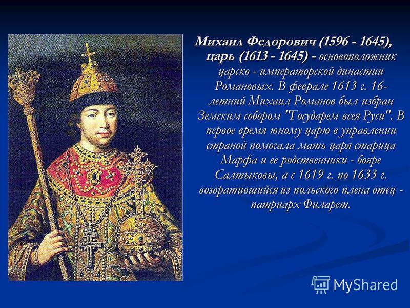 Михаил Федорович (1596 - 1645), царь (1613 - 1645) - основоположник царско - императорской династии Романовых. В феврале 1613 г. 16- летний Михаил Романов был избран Земским собором