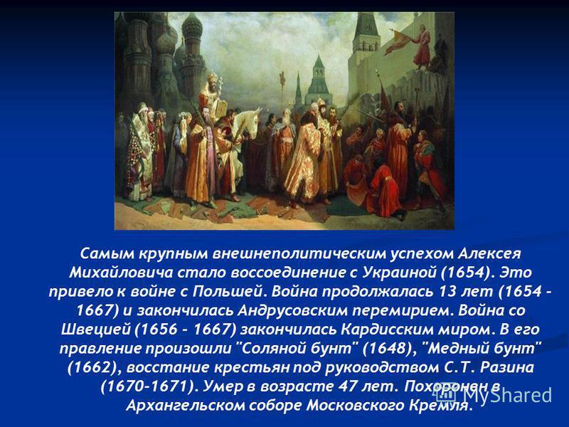 Самым крупным внешнеполитическим успехом Алексея Михайловича стало воссоединение с Украиной (1654). Это привело к войне с Польшей. Война продолжалась 13 лет (1654 - 1667) и закончилась Андрусовским перемирием. Война со Швецией (1656 - 1667) закончила