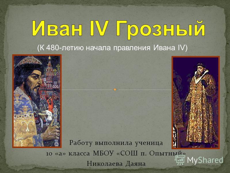 Работу выполнила ученица 10 «а» класса МБОУ «СОШ п. Опытный» Николаева Даяна (К 480-летию начала правления Ивана IV)