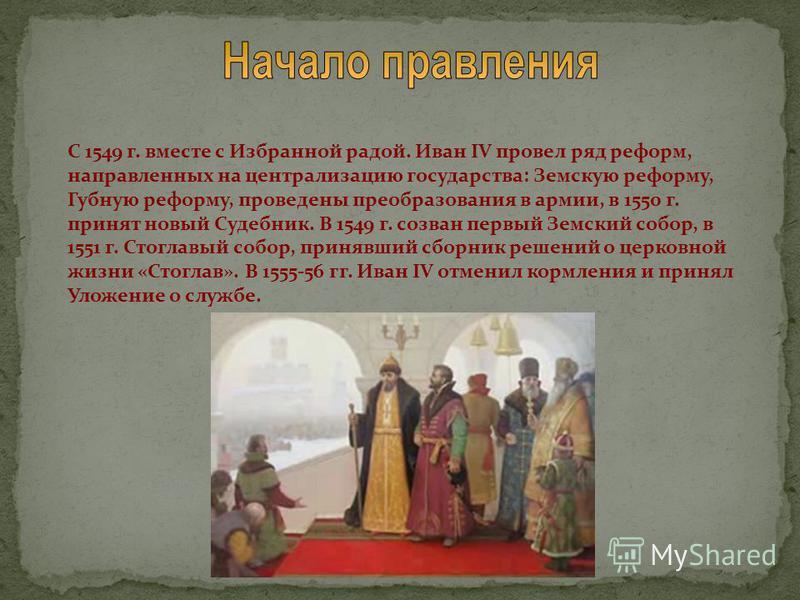 С 1549 г. вместе с Избранной радой. Иван IV провел ряд реформ, направленных на централизацию государства: Земскую реформу, Губную реформу, проведены преобразования в армии, в 1550 г. принят новый Судебник. В 1549 г. созван первый Земский собор, в 155