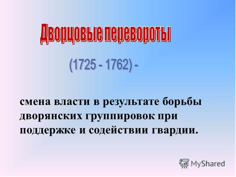 смена власти в результате борьбы дворянских группировок при поддержке и содействии гвардии.