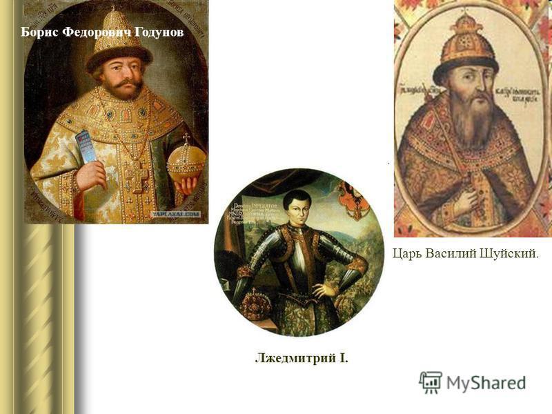 Царь Василий Шуйский. Борис Федорович Годунов Лжедмитрий I.