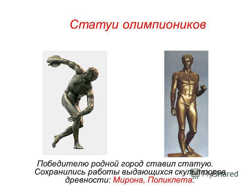 Победителю родной город ставил статую. Сохранились работы выдающихся скульпторов древности: Мирона, Поликлета. Статуи олимпиоников