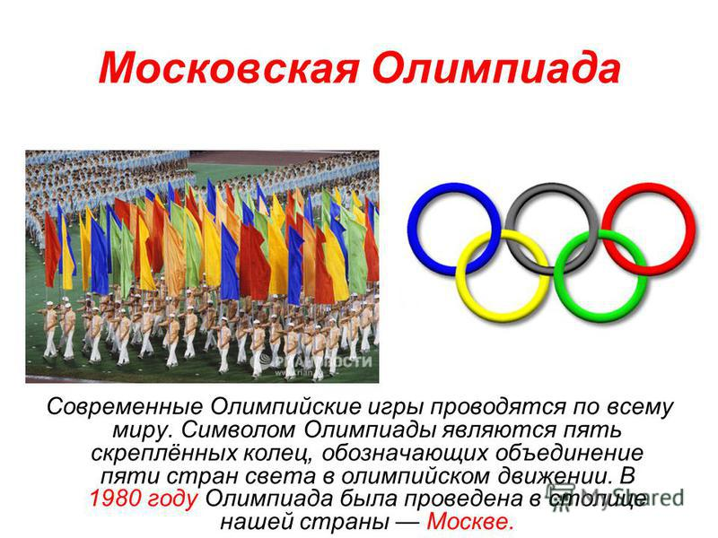 Московская Олимпиада Современные Олимпийские игры проводятся по всему миру. Символом Олимпиады являются пять скреплённых колец, обозначающих объединение пяти стран света в олимпийском движении. В 1980 году Олимпиада была проведена в столице нашей стр