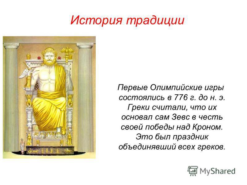 Первые Олимпийские игры состоялись в 776 г. до н. э. Греки считали, что их основал сам Зевс в честь своей победы над Кроном. Это был праздник объединявший всех греков. История традиции