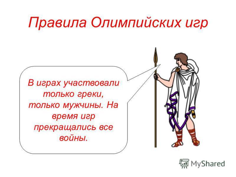 Правила Олимпийских игр В играх участвовали только греки, только мужчины. На время игр прекращались все войны.