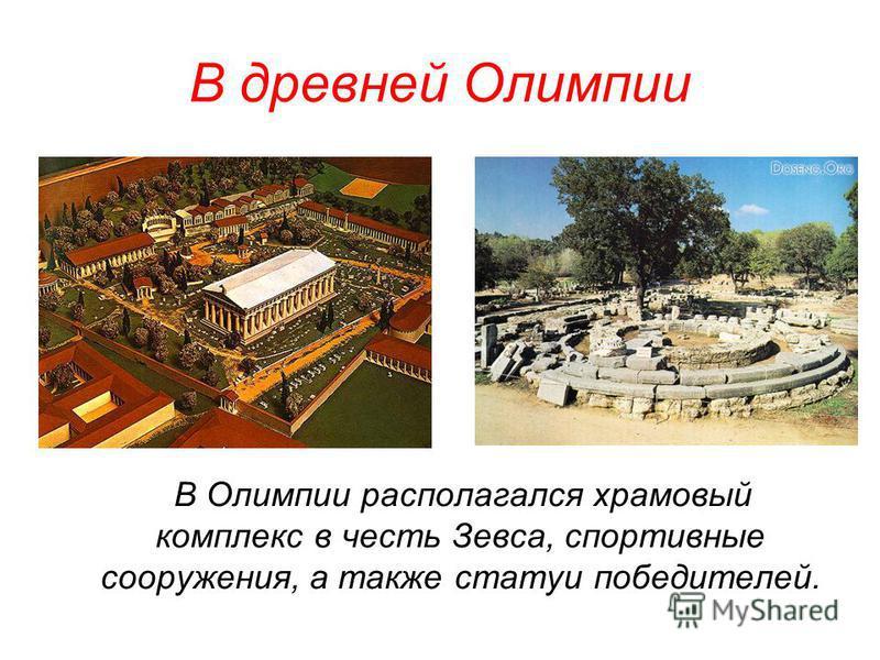 В древней Олимпии В Олимпии располагался храмовый комплекс в честь Зевса, спортивные сооружения, а также статуи победителей.