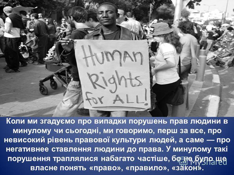 Коли ми згадуємо про випадки порушень прав людини в минулому чи сьогодні, ми говоримо, перш за все, про невисокий рівень правової культури людей, а саме про негативнее ставлення людини до права. У минулому такі порушення траплялися набагато частіше,