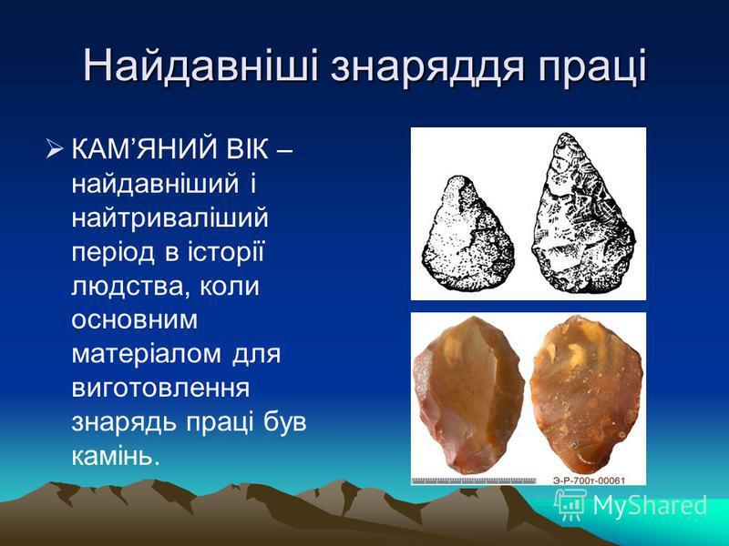 Найдавніші знаряддя праці КАМЯНИЙ ВІК – найдавніший і найтриваліший період в історії людства, коли основним матеріалом для виготовлення знарядь праці був камінь.