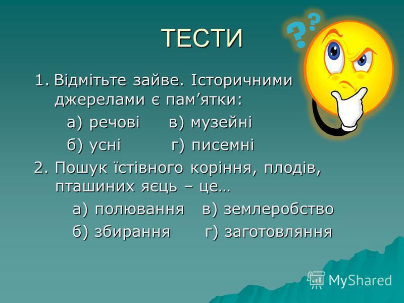 ТЕСТИ 1. Відмітьте зайве. Історичними джерелами є памятки: 1. Відмітьте зайве. Історичними джерелами є памятки: а) речові в) музейні а) речові в) музейні б) усні г) писемні б) усні г) писемні 2. Пошук їстівного коріння, плодів, пташиних яєць – це… 2.