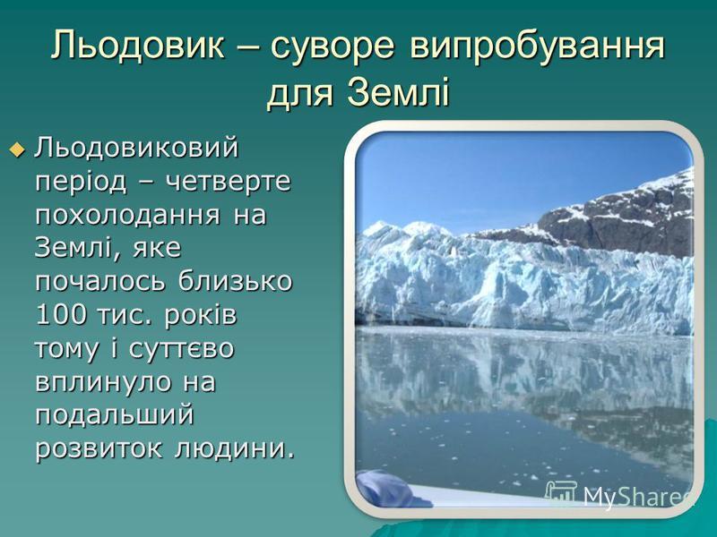 Льодовик – суворе випробування для Землі Льодовиковий період – четверте похолодання на Землі, яке почалось близько 100 тис. років тому і суттєво вплинуло на подальший розвиток людини. Льодовиковий період – четверте похолодання на Землі, яке почалось