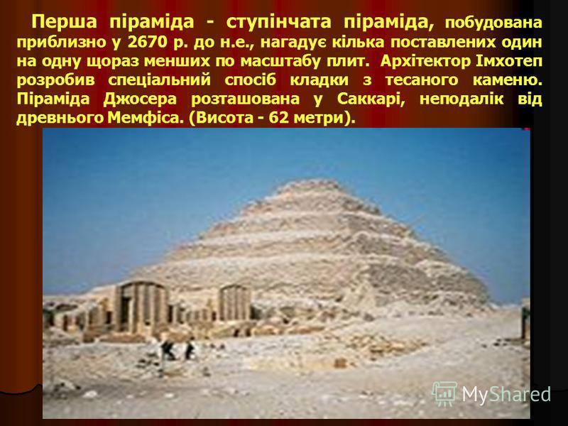 П і р а м і д и Археологи нарахували 80 єгипетських пірамід. Самі знамениті три великі піраміди біля Гізи: Хеопса (Хуфу), Хефрена (Хафра) і Мекеріна (Менкаура)