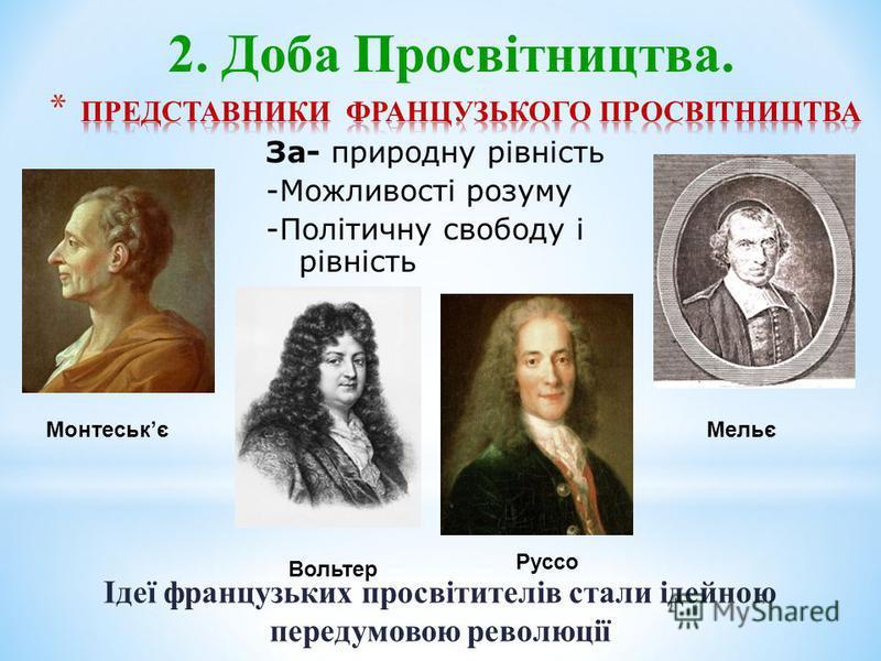 Iдеї французьких просвітителів стали ідейною передумовою революції Монтеськє Вольтер Руссо Мельє 2. Доба Просвітництва. За- природну рівність -Можливості розуму -Політичну свободу і рівність