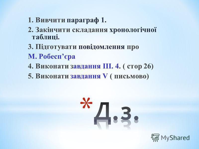 1. Вивчити параграф 1. 2. Закінчити складання хронологічної таблиці. 3. Підготувати повідомлення про М. Робеспєра 4. Виконати завдання ІІІ. 4. ( стор 26) 5. Виконати завдання V ( письмово)