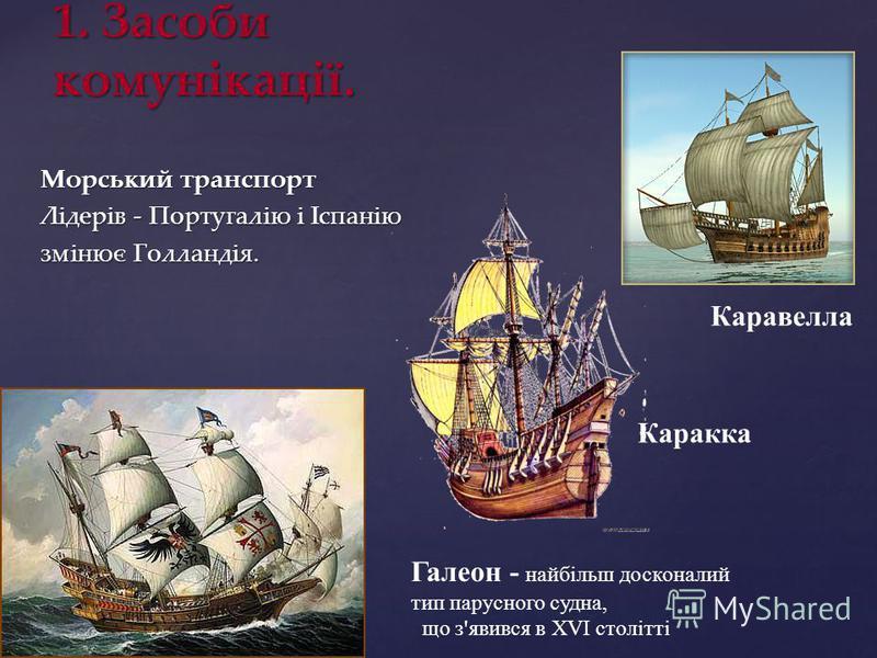 Морський транспорт Лідерів - Португалію і Іспанію змінює Голландія. 1. Засоби комунікації. Галеон - найбільш досконалий тип парусного судна, що з'явився в XVI столітті Каракка Каравелла