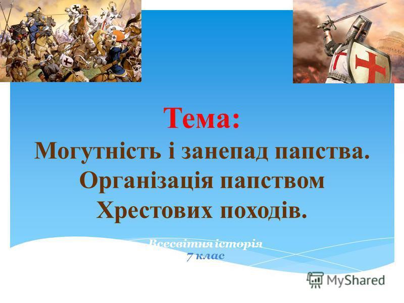 Тема: Могутність і занепад папства. Організація папством Хрестових походів. Всесвітня історія 7 клас