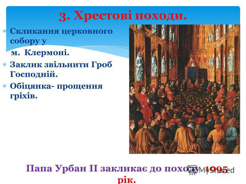 Папа Урбан ІІ закликає до походу. 1095 рік. Скликання церковного собору у м. Клермоні. Заклик звільнити Гроб Господній. Обіцянка- прощення гріхів. 3. Хрестові походи.