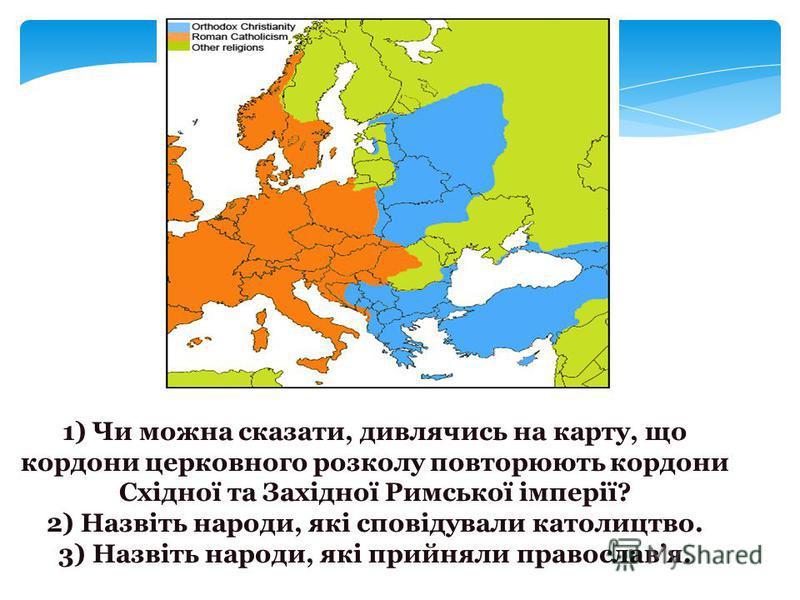 1) Чи можна сказати, дивлячись на карту, що кордони церковного розколу повторюють кордони Східної та Західної Римської імперії? 2) Назвіть народи, які сповідували католицтво. 3) Назвіть народи, які прийняли православя.