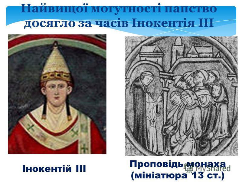 Інокентій ІІІ Проповідь монаха (мініатюра 13 ст.) Найвищої могутності папство досягло за часів Інокентія ІІІ