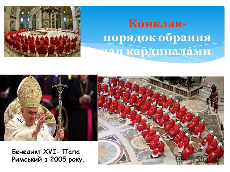 Конклав- порядок обрання пап кардиналами. Бенедикт XVI- Папа Римський з 2005 року.