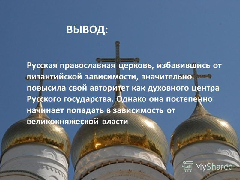 ВЫВОД: Русская православная церковь, избавившись от византийской зависимости, значительно повысила свой авторитет как духовного центра Русского государства. Однако она постепенно начинает попадать в зависимость от великокняжеской власти