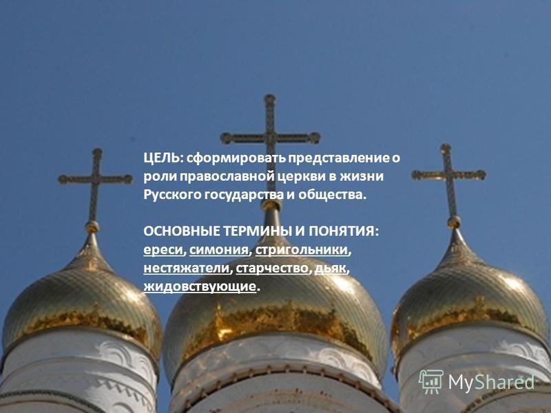 ЦЕЛЬ: сформировать представление о роли православной церкви в жизни Русского государства и общества. ОСНОВНЫЕ ТЕРМИНЫ И ПОНЯТИЯ: ереси, симония, стригольники, нестяжатели, старчество, дьяк, жидовствующие.