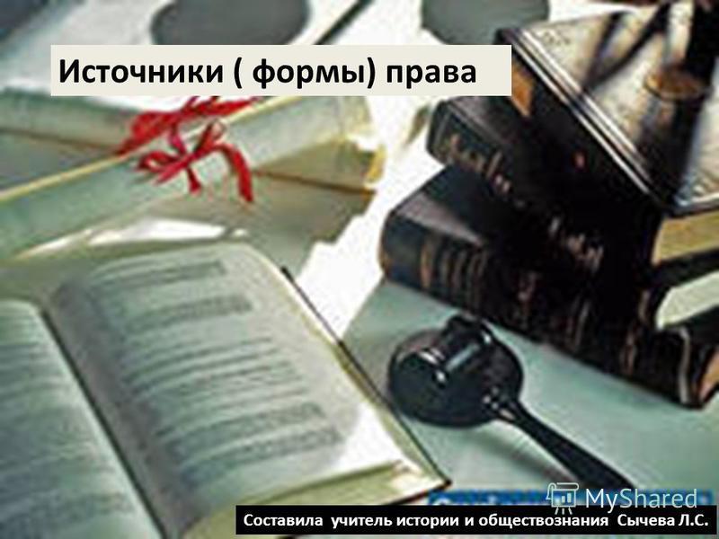 Источники ( формы) права Составила учитель истории и обществознания Сычева Л.С.